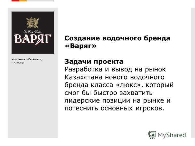 Creative Branding Создание водочного бренда «Варяг» Задачи проекта Разработка и вывод на рынок Казахстана нового водочного бренда класса «люкс», который смог бы быстро захватить лидерские позиции на рынке и потеснить основных игроков. Компания «Керем
