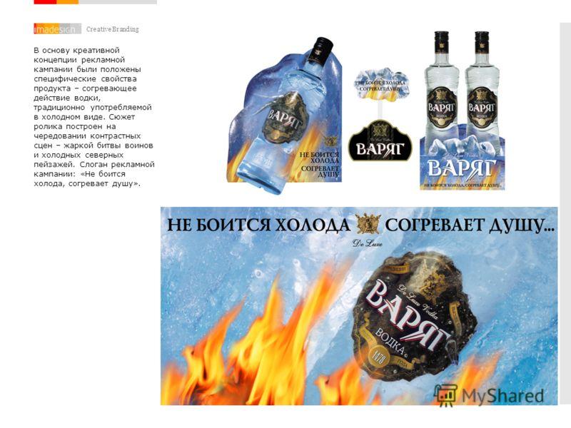 Creative Branding В основу креативной концепции рекламной кампании были положены специфические свойства продукта – согревающее действие водки, традиционно употребляемой в холодном виде. Сюжет ролика построен на чередовании контрастных сцен – жаркой б