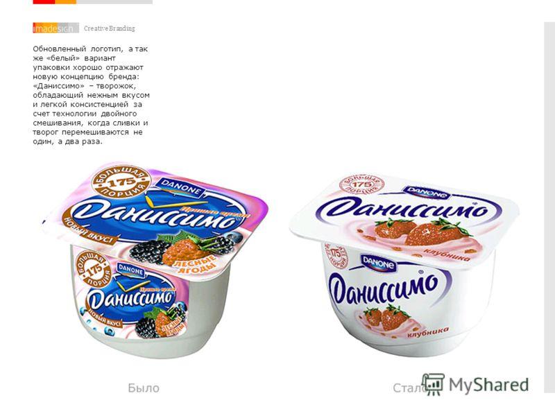 Creative Branding Обновленный логотип, а так же «белый» вариант упаковки хорошо отражают новую концепцию бренда: «Даниссимо» – творожок, обладающий нежным вкусом и легкой консистенцией за счет технологии двойного смешивания, когда сливки и творог пер