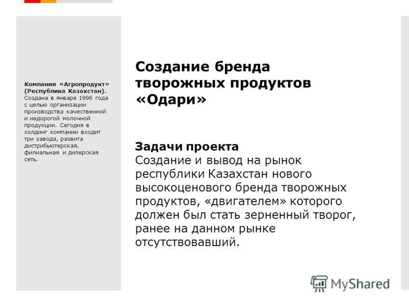 Creative Branding Создание бренда творожных продуктов «Одари» Задачи проекта Создание и вывод на рынок республики Казахстан нового высокоценового бренда творожных продуктов, «двигателем» которого должен был стать зерненный творог, ранее на данном рын