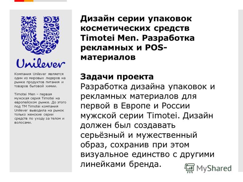 Creative Branding Дизайн серии упаковок косметических средств Timotei Men. Разработка рекламных и POS- материалов Задачи проекта Разработка дизайна упаковок и рекламных материалов для первой в Европе и России мужской серии Timotei. Дизайн должен был