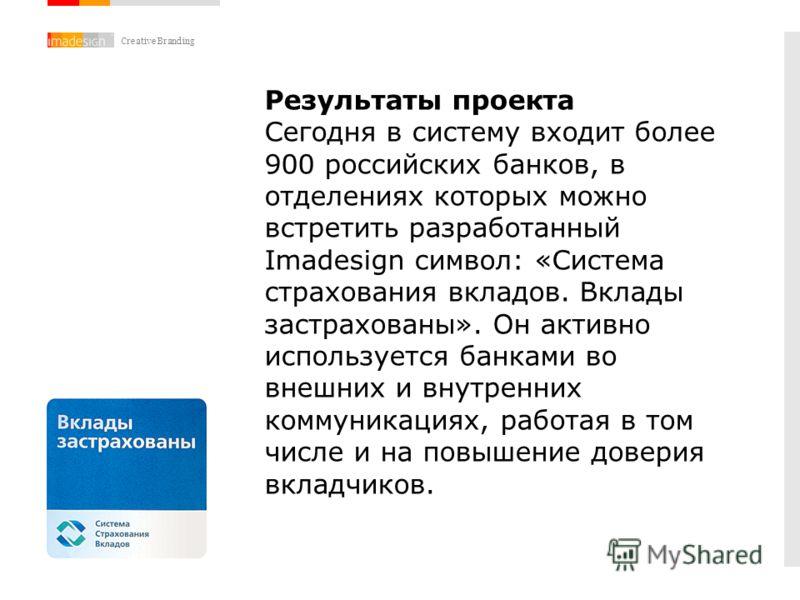 Creative Branding Результаты проекта Сегодня в систему входит более 900 российских банков, в отделениях которых можно встретить разработанный Imadesign символ: «Система страхования вкладов. Вклады застрахованы». Он активно используется банками во вне