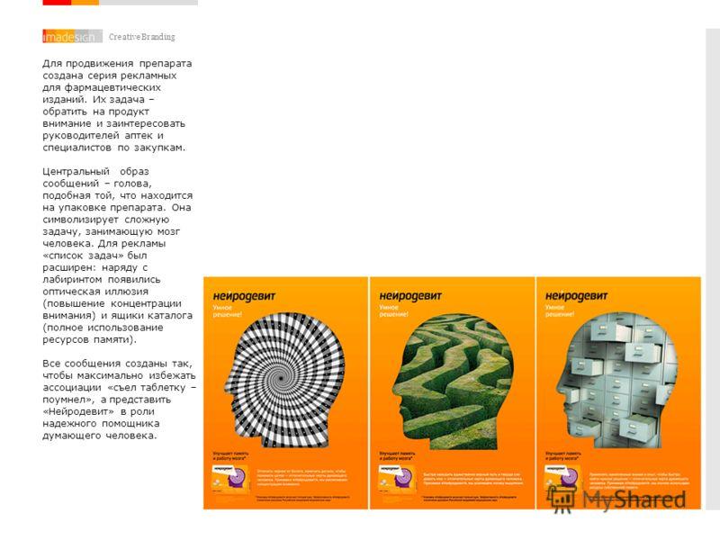 Creative Branding Для продвижения препарата создана серия рекламных для фармацевтических изданий. Их задача – обратить на продукт внимание и заинтересовать руководителей аптек и специалистов по закупкам. Центральный образ сообщений – голова, подобная