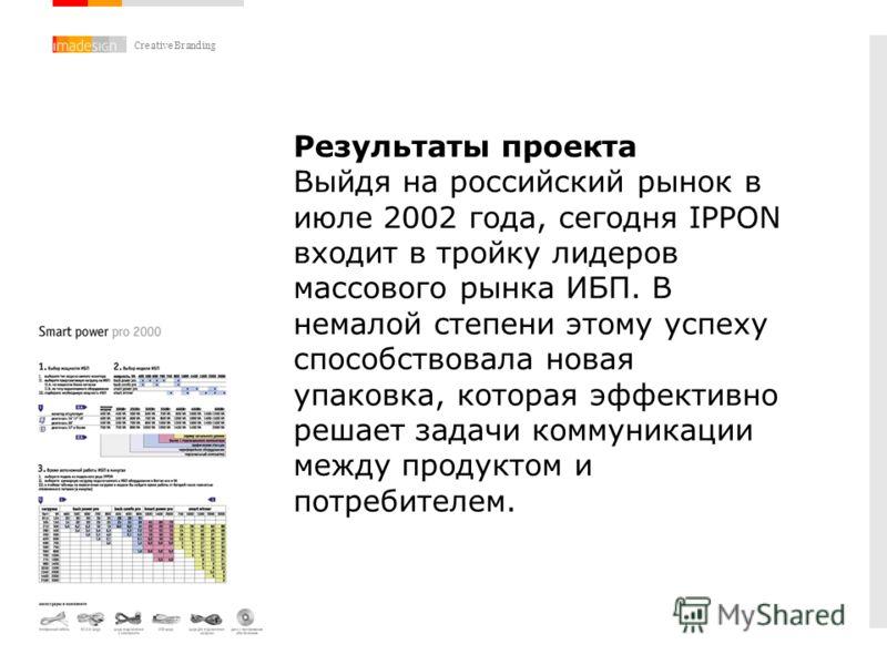 Creative Branding Результаты проекта Выйдя на российский рынок в июле 2002 года, сегодня IPPON входит в тройку лидеров массового рынка ИБП. В немалой степени этому успеху способствовала новая упаковка, которая эффективно решает задачи коммуникации ме