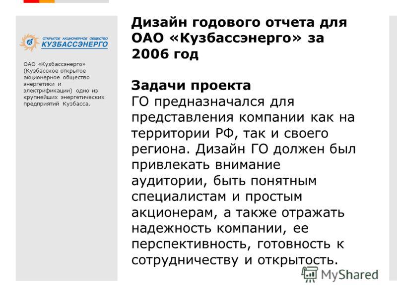 Дизайн годового отчета для ОАО «Кузбассэнерго» за 2006 год Задачи проекта ГО предназначался для представления компании как на территории РФ, так и своего региона. Дизайн ГО должен был привлекать внимание аудитории, быть понятным специалистам и просты