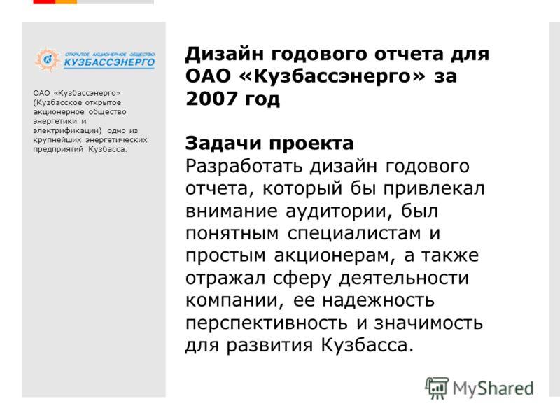 Дизайн годового отчета для ОАО «Кузбассэнерго» за 2007 год Задачи проекта Разработать дизайн годового отчета, который бы привлекал внимание аудитории, был понятным специалистам и простым акционерам, а также отражал сферу деятельности компании, ее над
