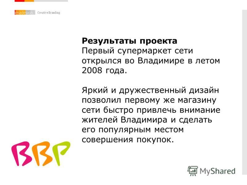Creative Branding Результаты проекта Первый супермаркет сети открылся во Владимире в летом 2008 года. Яркий и дружественный дизайн позволил первому же магазину сети быстро привлечь внимание жителей Владимира и сделать его популярным местом совершения
