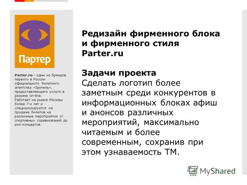 Creative Branding Редизайн фирменного блока и фирменного стиля Parter.ru Задачи проекта Сделать логотип более заметным среди конкурентов в информационных блоках афиш и анонсов различных мероприятий, максимально читаемым и более современным, сохранив
