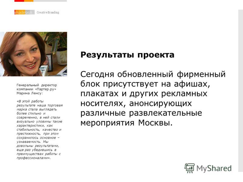 Creative Branding Результаты проекта Сегодня обновленный фирменный блок присутствует на афишах, плакатах и других рекламных носителях, анонсирующих различные развлекательные мероприятия Москвы. Генеральный директор компании «Партер.ру» Марина Ленсу: