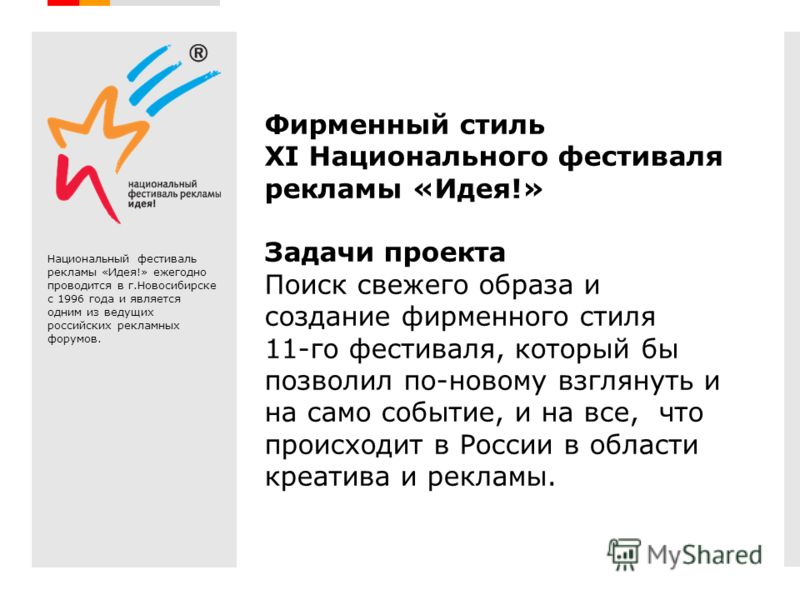 Фирменный стиль XI Национального фестиваля рекламы «Идея!» Задачи проекта Поиск свежего образа и создание фирменного стиля 11-го фестиваля, который бы позволил по-новому взглянуть и на само событие, и на все, что происходит в России в области креатив