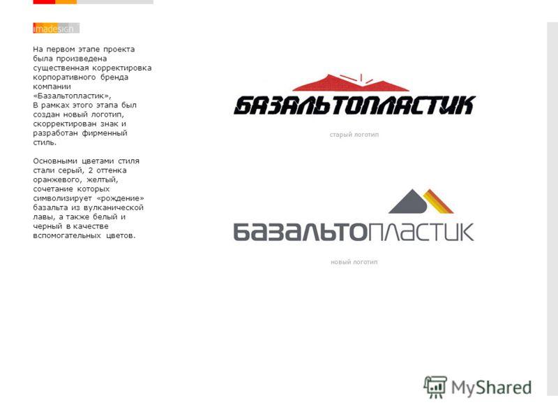 На первом этапе проекта была произведена существенная корректировка корпоративного бренда компании «Базальтопластик», В рамках этого этапа был создан новый логотип, скорректирован знак и разработан фирменный стиль. Основными цветами стиля стали серый