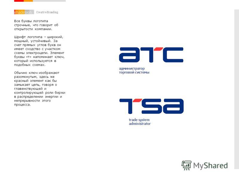 Creative Branding Все буквы логотипа строчные, что говорит об открытости компании. Шрифт логотипа – широкий, мощный, устойчивый. За счет прямых углов букв он имеет сходство с участком схемы электроцепи. Элемент буквы «т» напоминает ключ, который испо