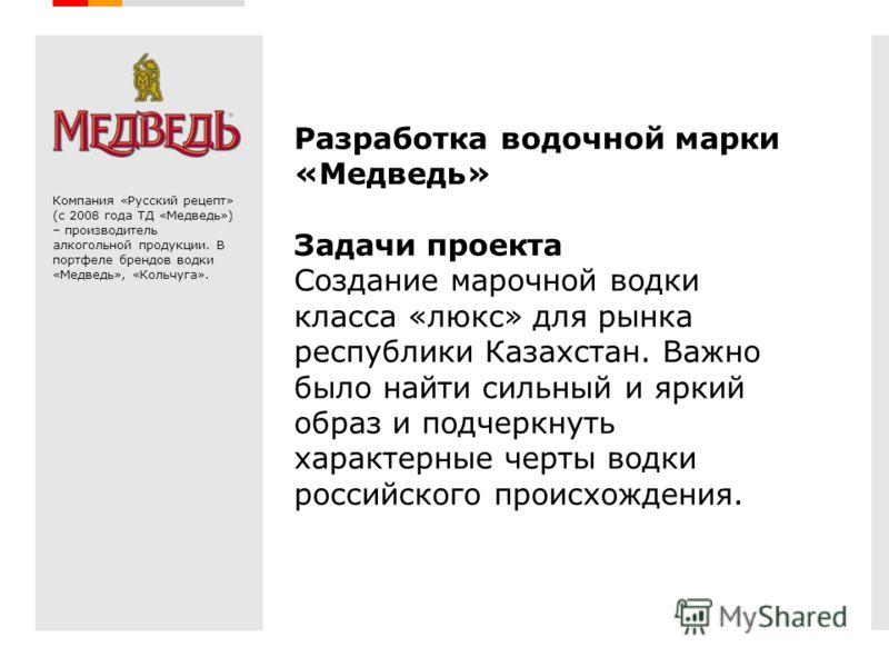 Creative Branding Разработка водочной марки «Медведь» Задачи проекта Создание марочной водки класса «люкс» для рынка республики Казахстан. Важно было найти сильный и яркий образ и подчеркнуть характерные черты водки российского происхождения. Компани