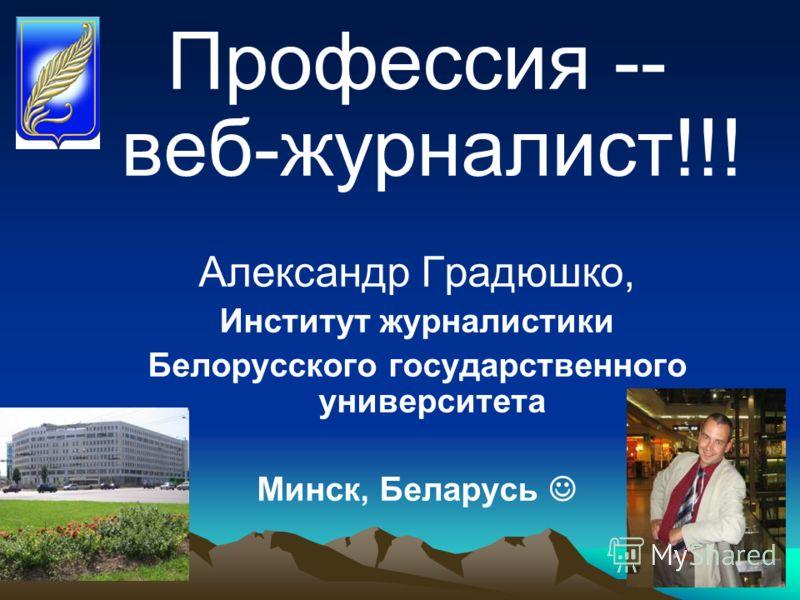 Профессия -- веб-журналист!!! Александр Градюшко, Институт журналистики Белорусского государственного университета Минск, Беларусь