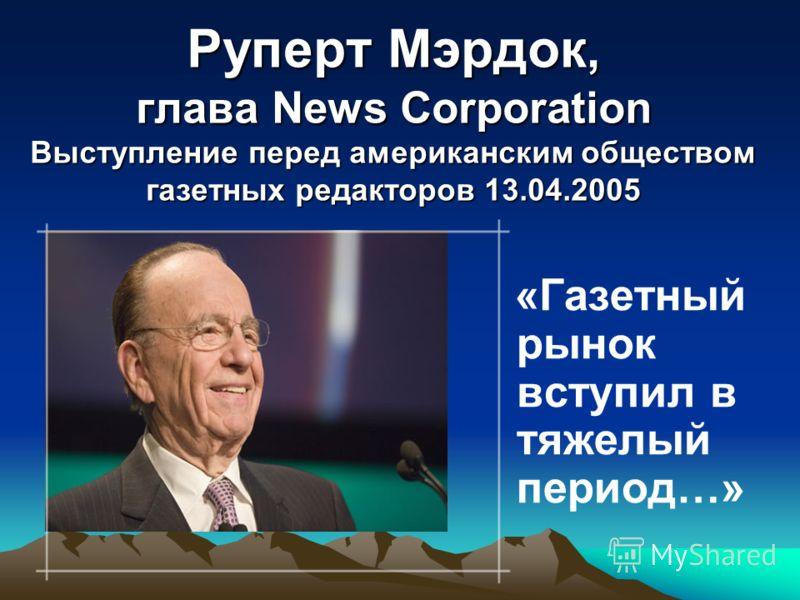 Руперт Мэрдок, глава News Corporation Выступление перед американским обществом газетных редакторов 13.04.2005 «Газетный рынок вступил в тяжелый период…»