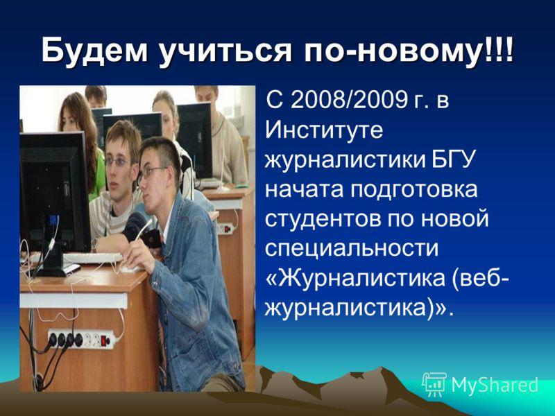 Будем учиться по-новому!!! С 2008/2009 г. в Институте журналистики БГУ начата подготовка студентов по новой специальности «Журналистика (веб- журналистика)».