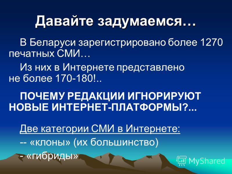 Давайте задумаемся… В Беларуси зарегистрировано более 1270 печатных СМИ… Из них в Интернете представлено не более 170-180!.. ПОЧЕМУ РЕДАКЦИИ ИГНОРИРУЮТ НОВЫЕ ИНТЕРНЕТ-ПЛАТФОРМЫ?... Две категории СМИ в Интернете: -- «клоны» (их большинство) - «гибриды