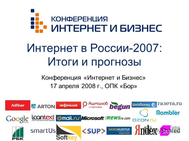 Интернет в России-2007: Итоги и прогнозы Конференция «Интернет и Бизнес» 17 апреля 2008 г., ОПК «Бор»
