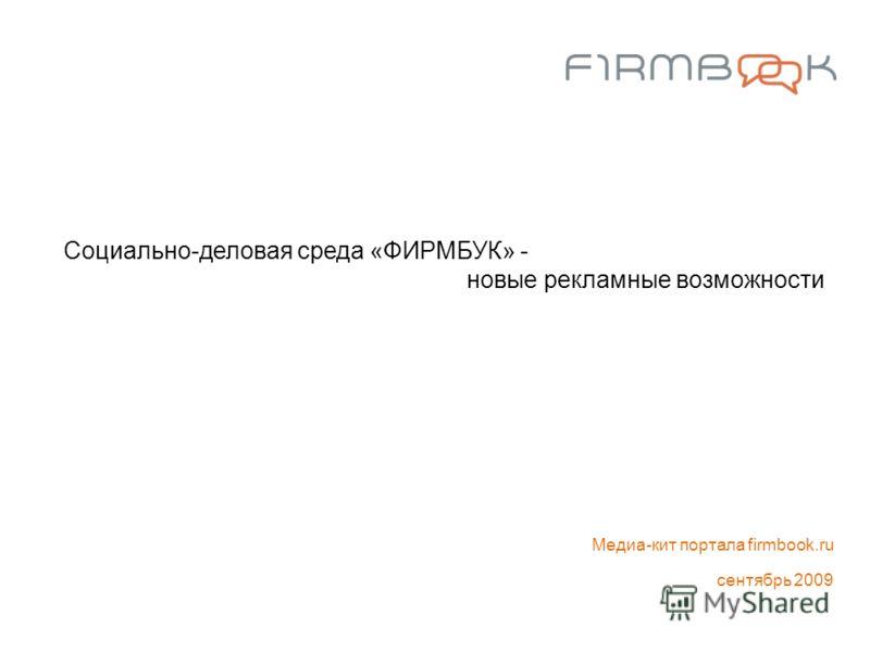 Социально-деловая среда «ФИРМБУК» - новые рекламные возможности Медиа-кит портала firmbook.ru сентябрь 2009