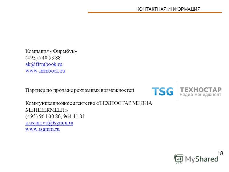 Компания «Фирмбук» (495) 740 53 88 ak@firmbook.ru www.firmbook.ru Партнер по продаже рекламных возможностей Коммуникационное агентство «ТЕХНОСТАР МЕДИА МЕНЕДЖМЕНТ» (495) 964 00 80, 964 41 01 a.usanova@tsgmm.ru www.tsgmm.ru КОНТАКТНАЯ ИНФОРМАЦИЯ 18