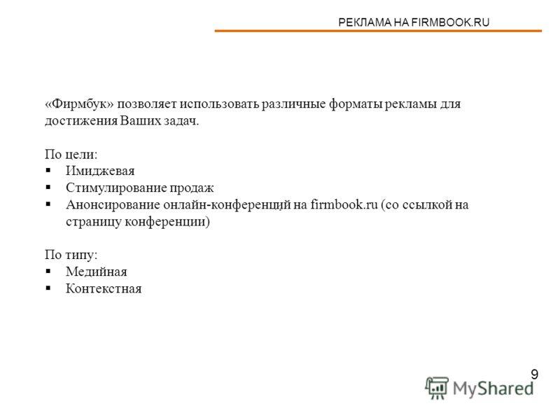 РЕКЛАМА НА FIRMBOOK.RU «Фирмбук» позволяет использовать различные форматы рекламы для достижения Ваших задач. По цели: Имиджевая Стимулирование продаж Анонсирование онлайн-конференций на firmbook.ru (со ссылкой на страницу конференции) По типу: Медий