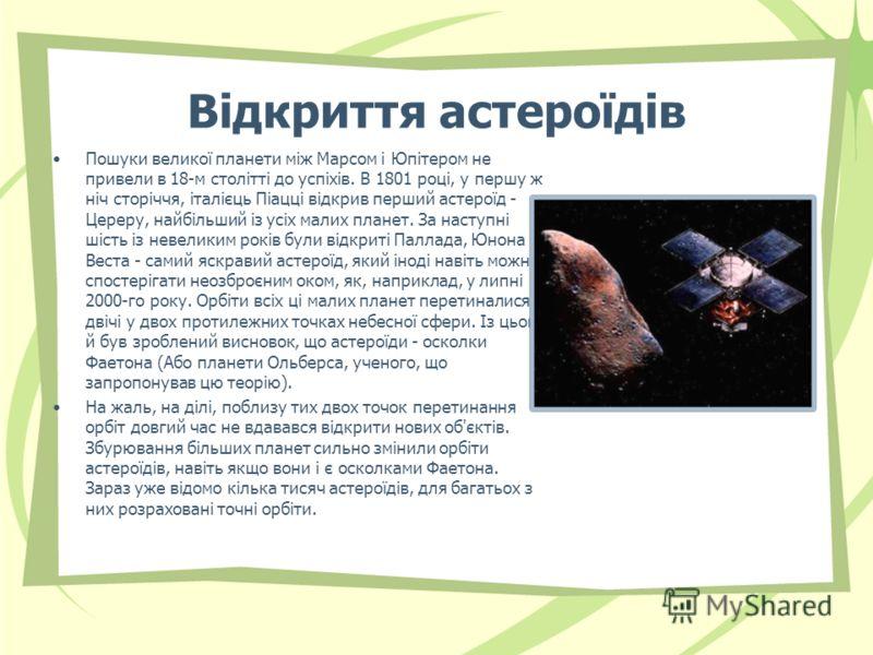 Відкриття астероїдів Пошуки великої планети між Марсом і Юпітером не привели в 18-м столітті до успіхів. В 1801 році, у першу ж ніч сторіччя, італієць Піацці відкрив перший астероїд - Цереру, найбільший із усіх малих планет. За наступні шість із неве