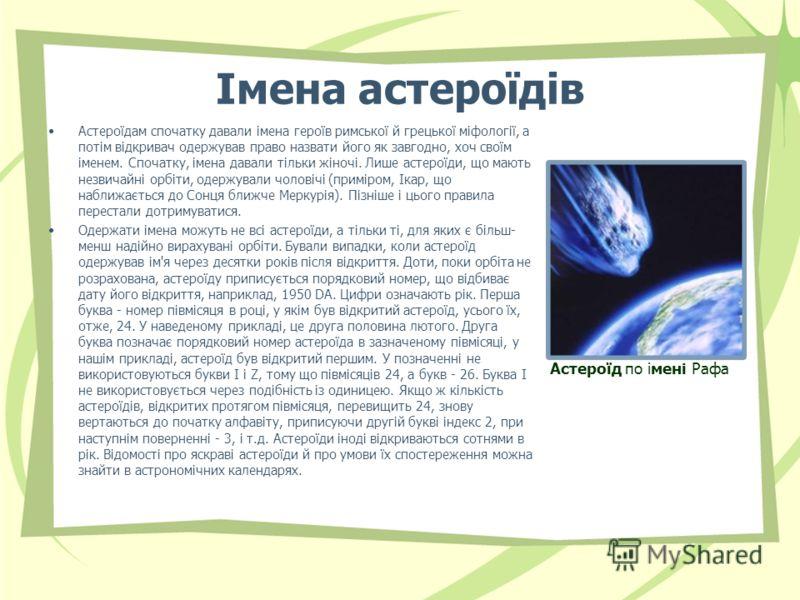 Імена астероїдів Астероїдам спочатку давали імена героїв римської й грецької міфології, а потім відкривач одержував право назвати його як завгодно, хоч своїм іменем. Спочатку, імена давали тільки жіночі. Лише астероїди, що мають незвичайні орбіти, од