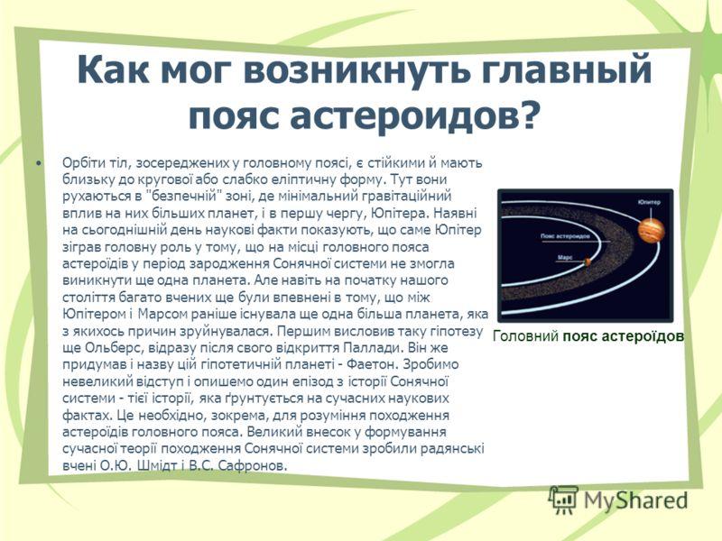Как мог возникнуть главный пояс астероидов? Орбіти тіл, зосереджених у головному поясі, є стійкими й мають близьку до кругової або слабко еліптичну форму. Тут вони рухаються в