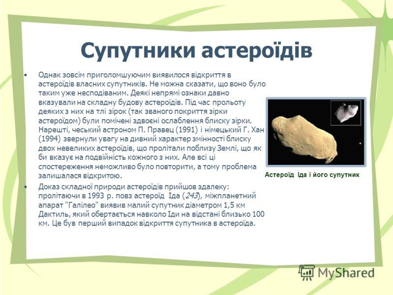 Супутники астероїдів Однак зовсім приголомшуючим виявилося відкриття в астероїдів власних супутників. Не можна сказати, що воно було таким уже несподіваним. Деякі непрямі ознаки давно вказували на складну будову астероїдів. Під час прольоту деяких з