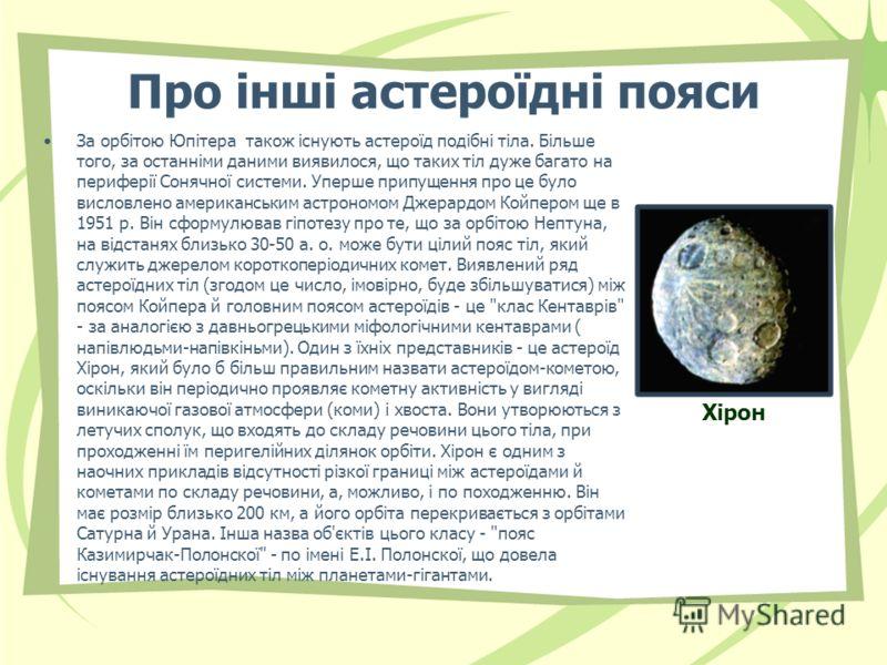 Про інші астероїдні пояси За орбітою Юпітера також існують астероїд подібні тіла. Більше того, за останніми даними виявилося, що таких тіл дуже багато на периферії Сонячної системи. Уперше припущення про це було висловлено американським астрономом Дж