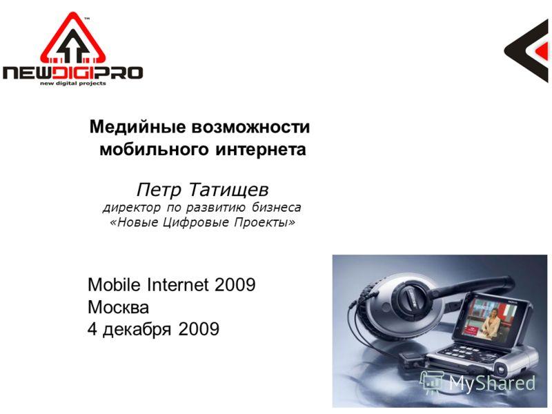 Медийные возможности мобильного интернета Петр Татищев директор по развитию бизнеса «Новые Цифровые Проекты» Mobile Internet 2009 Москва 4 декабря 2009
