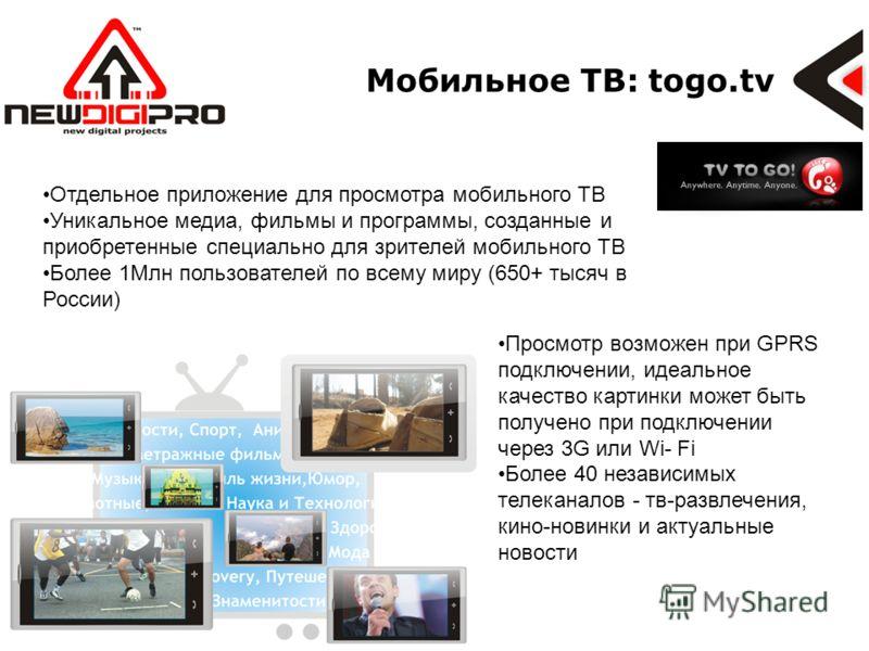 Мобильное ТВ: togo.tv Отдельное приложение для просмотра мобильного ТВ Уникальное медиа, фильмы и программы, созданные и приобретенные специально для зрителей мобильного ТВ Более 1Млн пользователей по всему миру (650+ тысяч в России) Просмотр возможе
