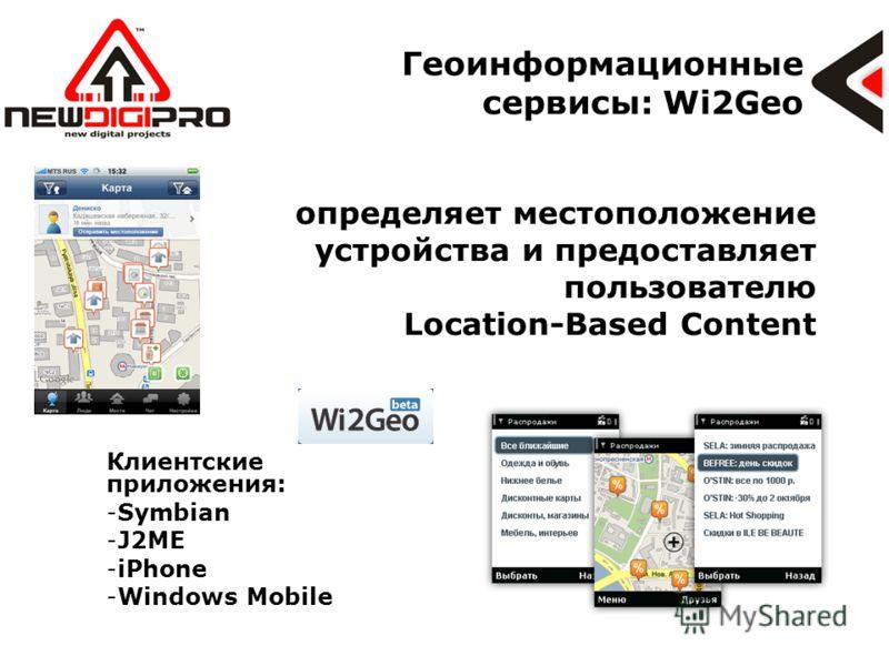 Геоинформационные сервисы: Wi2Geo определяет местоположение устройства и предоставляет пользователю Location-Based Content Клиентские приложения: -Symbian -J2ME -iPhone -Windows Mobile