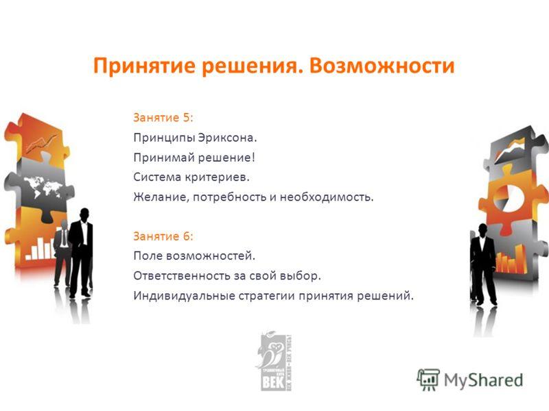 Принятие решения. Возможности Занятие 5: Принципы Эриксона. Принимай решение! Система критериев. Желание, потребность и необходимость. Занятие 6: Поле возможностей. Ответственность за свой выбор. Индивидуальные стратегии принятия решений.