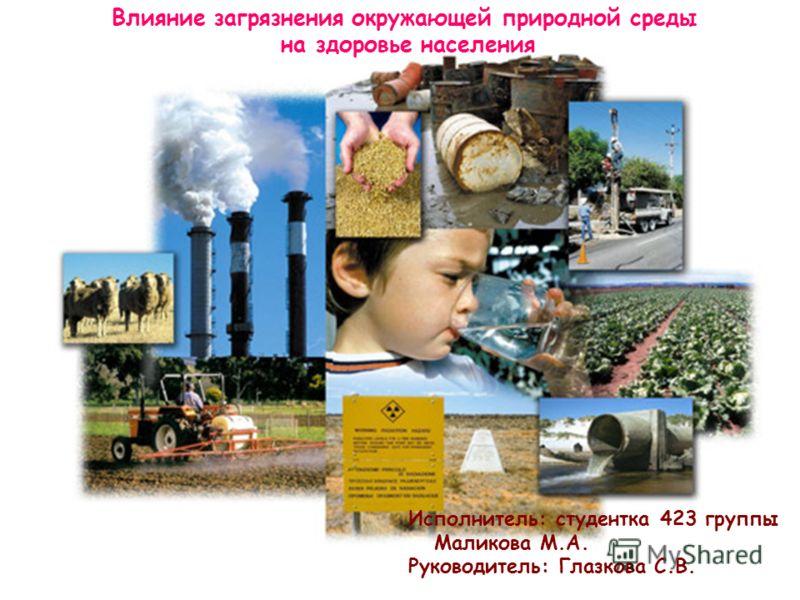 Влияние загрязнения окружающей природной среды на здоровье населения Исполнитель: студентка 423 группы Маликова М.А. Руководитель: Глазкова С.В.