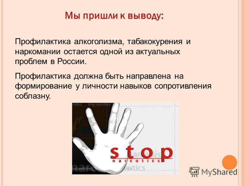 Мы пришли к выводу: Профилактика алкоголизма, табакокурения и наркомании остается одной из актуальных проблем в России. Профилактика должна быть направлена на формирование у личности навыков сопротивления соблазну.