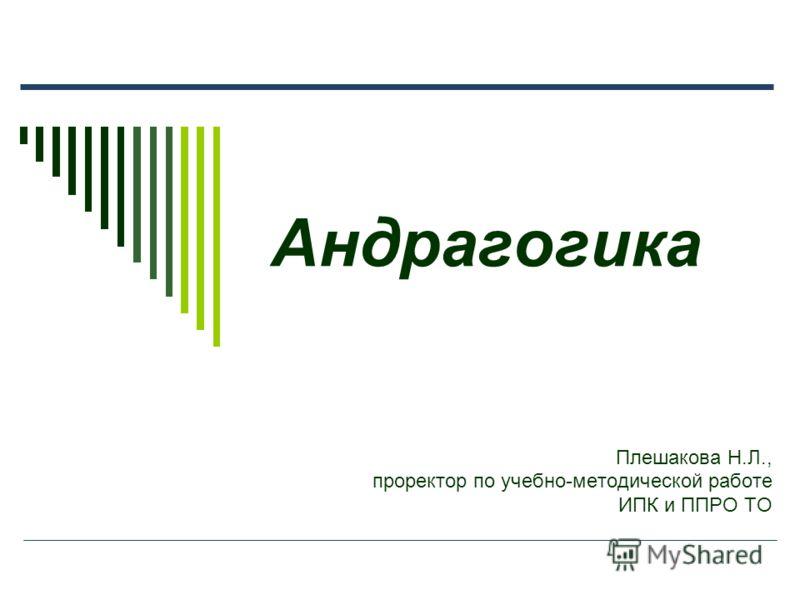 Андрагогика Плешакова Н.Л., проректор по учебно-методической работе ИПК и ППРО ТО
