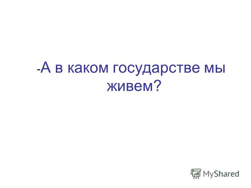 - А в каком государстве мы живем?
