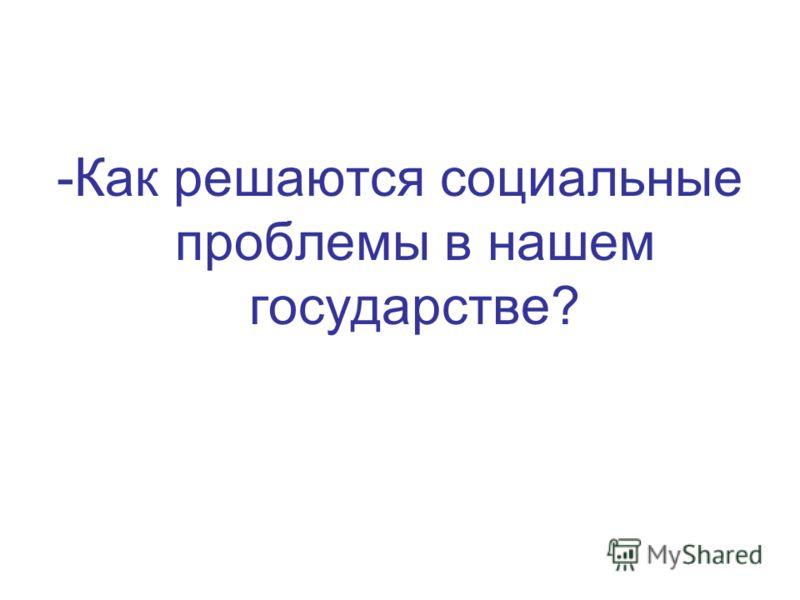 -Как решаются социальные проблемы в нашем государстве?