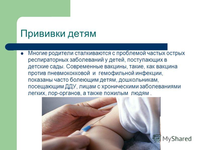 Прививки детям Многие родители сталкиваются с проблемой частых острых респираторных заболеваний у детей, поступающих в детские сады. Современные вакцины, такие, как вакцина против пневмококковой и гемофильной инфекции, показаны часто болеющим детям,