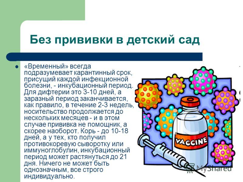 Без прививки в детский сад «Временный» всегда подразумевает карантинный срок, присущий каждой инфекционной болезни, - инкубационный период. Для дифтерии это 3-10 дней, а заразный период заканчивается, как правило, в течение 2-3 недель, носительство п