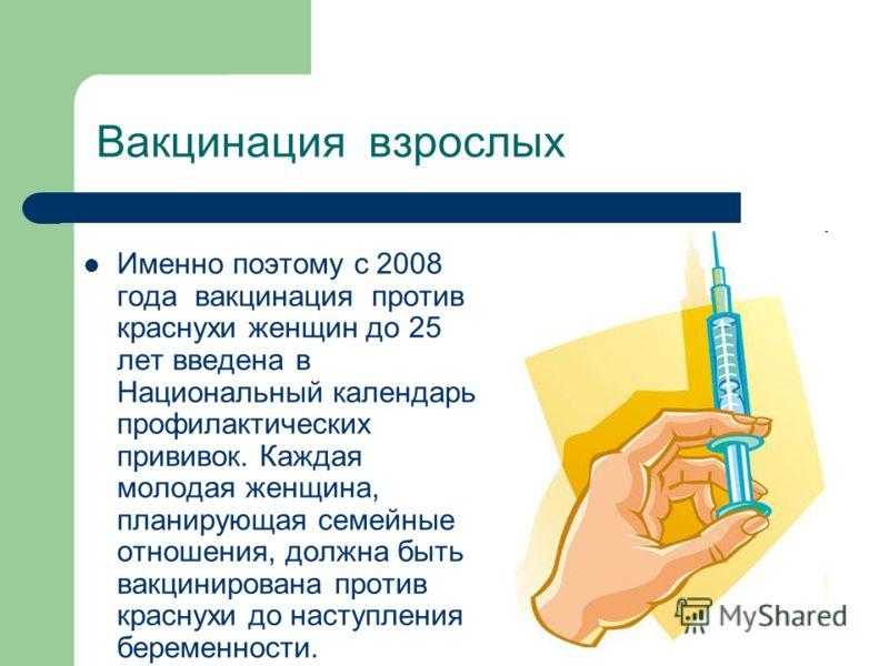 Вакцинация взрослых Именно поэтому с 2008 года вакцинация против краснухи женщин до 25 лет введена в Национальный календарь профилактических прививок. Каждая молодая женщина, планирующая семейные отношения, должна быть вакцинирована против краснухи д