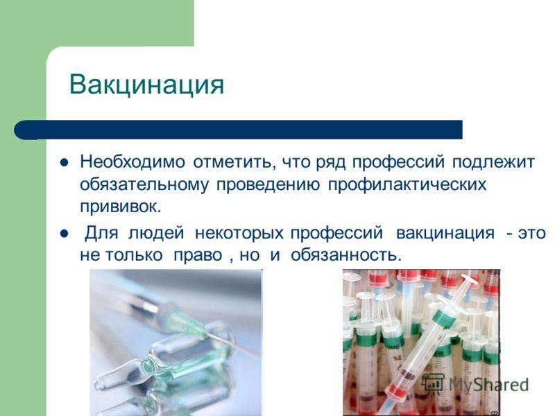 Вакцинация Необходимо отметить, что ряд профессий подлежит обязательному проведению профилактических прививок. Для людей некоторых профессий вакцинация - это не только право, но и обязанность.