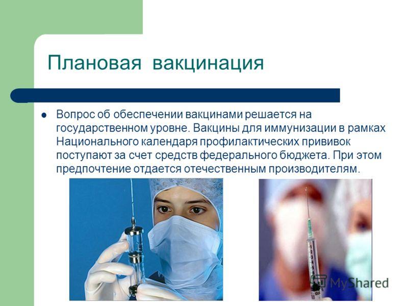 Плановая вакцинация Вопрос об обеспечении вакцинами решается на государственном уровне. Вакцины для иммунизации в рамках Национального календаря профилактических прививок поступают за счет средств федерального бюджета. При этом предпочтение отдается
