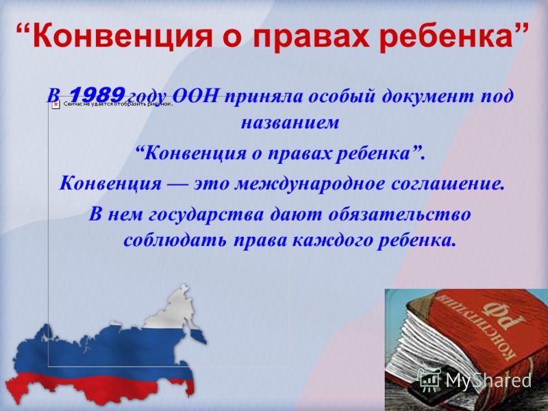 Конвенция о правах ребенка В 1989 году ООН приняла особый документ под названием Конвенция о правах ребенка. Конвенция это международное соглашение. В нем государства дают обязательство соблюдать права каждого ребенка.