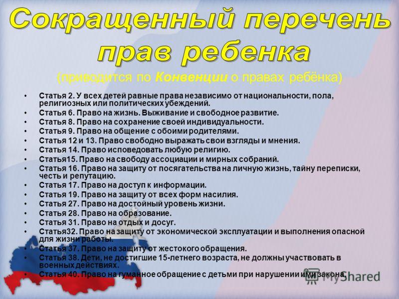 (приводится по Конвенции о правах ребёнка) Статья 2. У всех детей равные права независимо от национальности, пола, религиозных или политических убеждений. Статья 6. Право на жизнь. Выживание и свободное развитие. Статья 8. Право на сохранение своей и