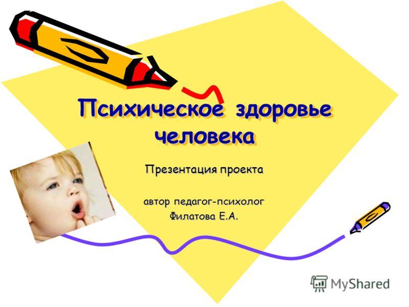 Психическое здоровье человека Презентация проекта автор педагог-психолог Филатова Е.А.