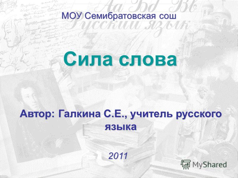 Сила слова 2011 Автор: Галкина С.Е., учитель русского языка МОУ Семибратовская сош