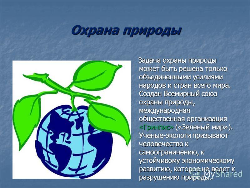 Охрана природы Задача охраны природы может быть решена только объединенными усилиями народов и стран всего мира. Создан Всемирный союз охраны природы, международная общественная организация «Гринпис» («Зеленый мир»). Ученые-экологи призывают человече