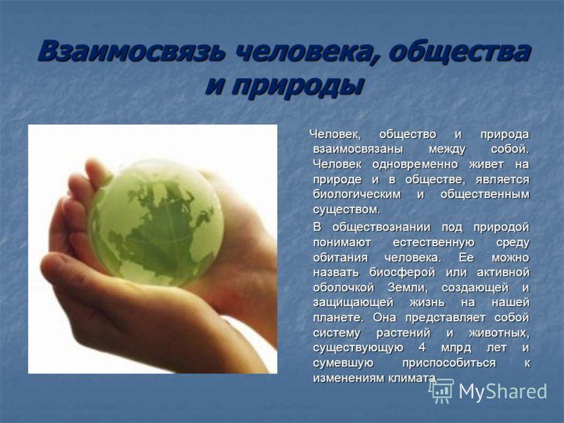 Взаимосвязь человека, общества и природы Человек, общество и природа взаимосвязаны между собой. Человек одновременно живет на природе и в обществе, является биологическим и общественным существом. Человек, общество и природа взаимосвязаны между собой